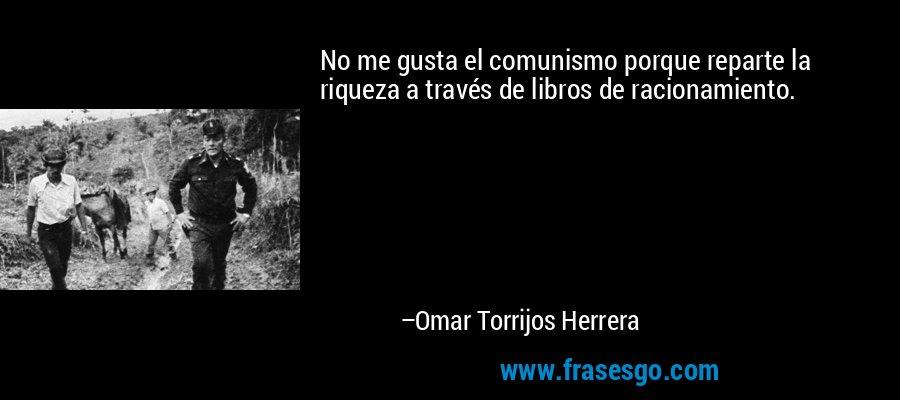 No me gusta el comunismo porque reparte la riqueza a través de libros de racionamiento. – Omar Torrijos Herrera