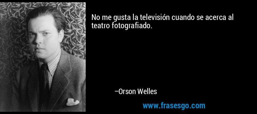 No me gusta la televisión cuando se acerca al teatro fotografiado. – Orson Welles