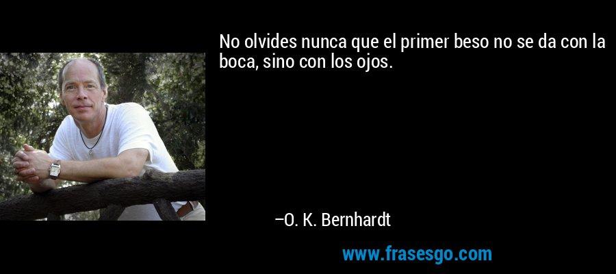 No olvides nunca que el primer beso no se da con la boca, sino con los ojos. – O. K. Bernhardt