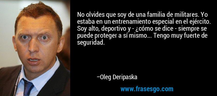 No olvides que soy de una familia de militares. Yo estaba en un entrenamiento especial en el ejército. Soy alto, deportivo y - ¿cómo se dice - siempre se puede proteger a sí mismo... Tengo muy fuerte de seguridad. – Oleg Deripaska