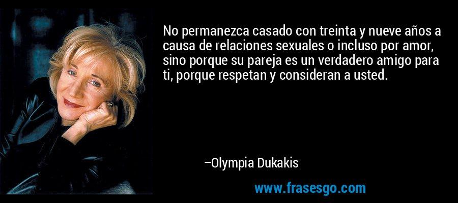 No permanezca casado con treinta y nueve años a causa de relaciones sexuales o incluso por amor, sino porque su pareja es un verdadero amigo para ti, porque respetan y consideran a usted. – Olympia Dukakis
