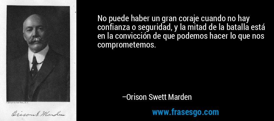 No puede haber un gran coraje cuando no hay confianza o seguridad, y la mitad de la batalla está en la convicción de que podemos hacer lo que nos comprometemos. – Orison Swett Marden