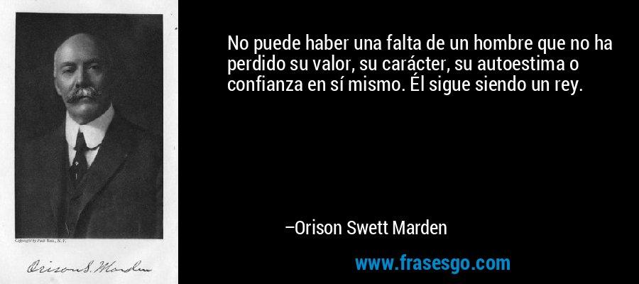 No puede haber una falta de un hombre que no ha perdido su valor, su carácter, su autoestima o confianza en sí mismo. Él sigue siendo un rey. – Orison Swett Marden