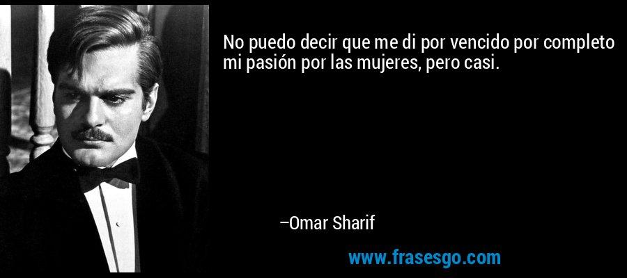 No puedo decir que me di por vencido por completo mi pasión por las mujeres, pero casi. – Omar Sharif