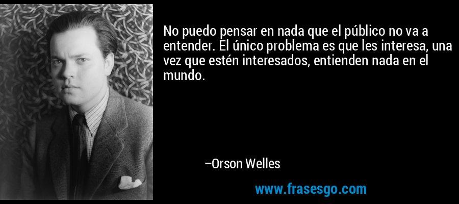 No puedo pensar en nada que el público no va a entender. El único problema es que les interesa, una vez que estén interesados, entienden nada en el mundo. – Orson Welles