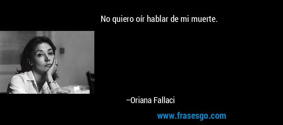 No quiero oír hablar de mi muerte. – Oriana Fallaci