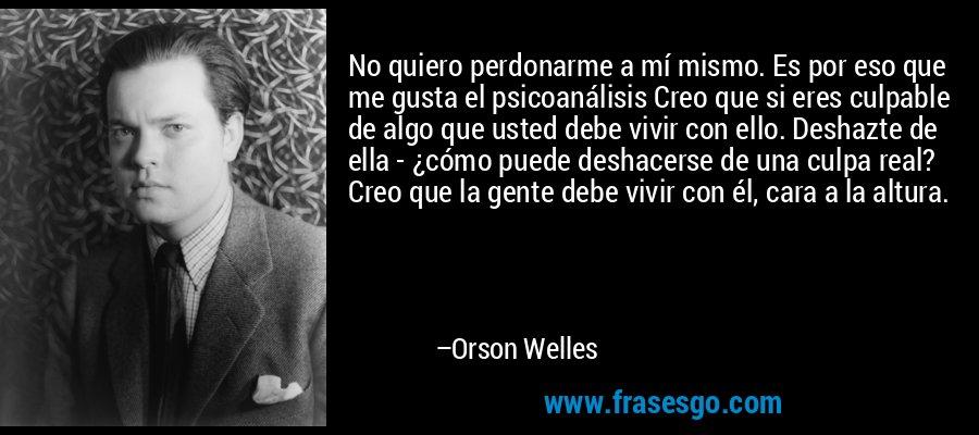 No quiero perdonarme a mí mismo. Es por eso que me gusta el psicoanálisis Creo que si eres culpable de algo que usted debe vivir con ello. Deshazte de ella - ¿cómo puede deshacerse de una culpa real? Creo que la gente debe vivir con él, cara a la altura. – Orson Welles