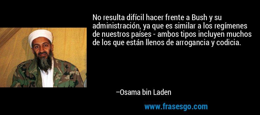 No resulta difícil hacer frente a Bush y su administración, ya que es similar a los regímenes de nuestros países - ambos tipos incluyen muchos de los que están llenos de arrogancia y codicia. – Osama bin Laden