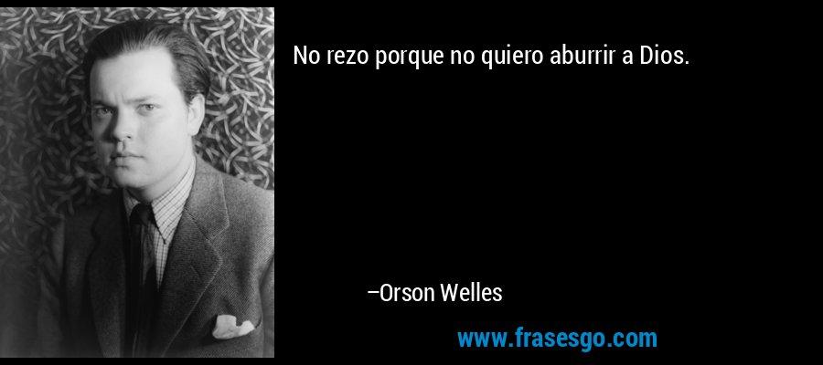 No rezo porque no quiero aburrir a Dios. – Orson Welles