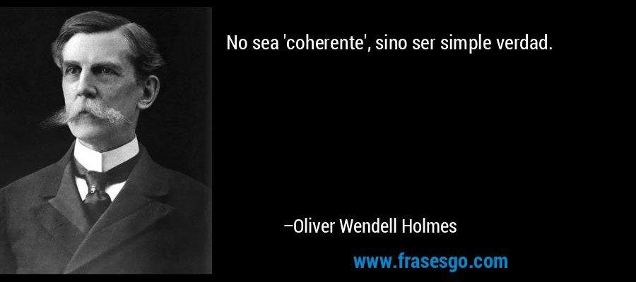 No sea 'coherente', sino ser simple verdad. – Oliver Wendell Holmes