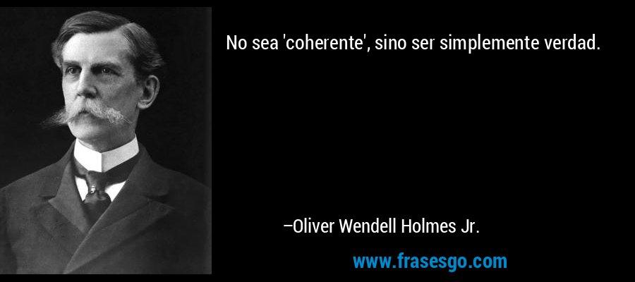 No sea 'coherente', sino ser simplemente verdad. – Oliver Wendell Holmes Jr.