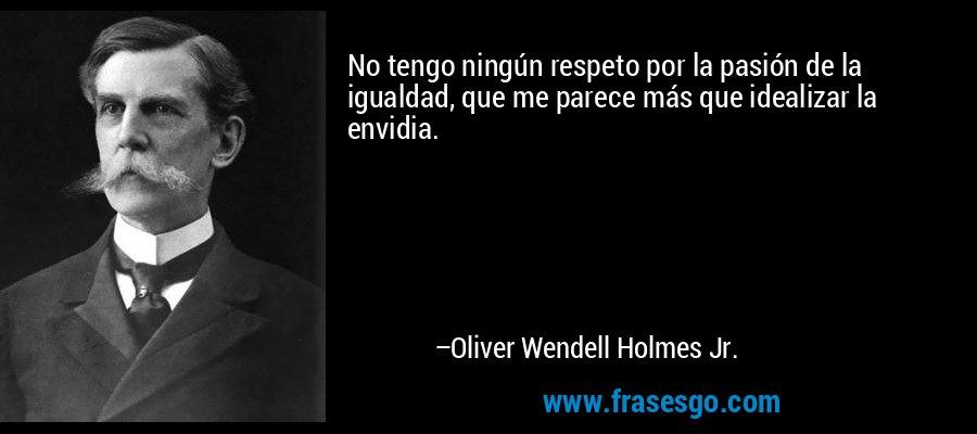 No tengo ningún respeto por la pasión de la igualdad, que me parece más que idealizar la envidia. – Oliver Wendell Holmes Jr.