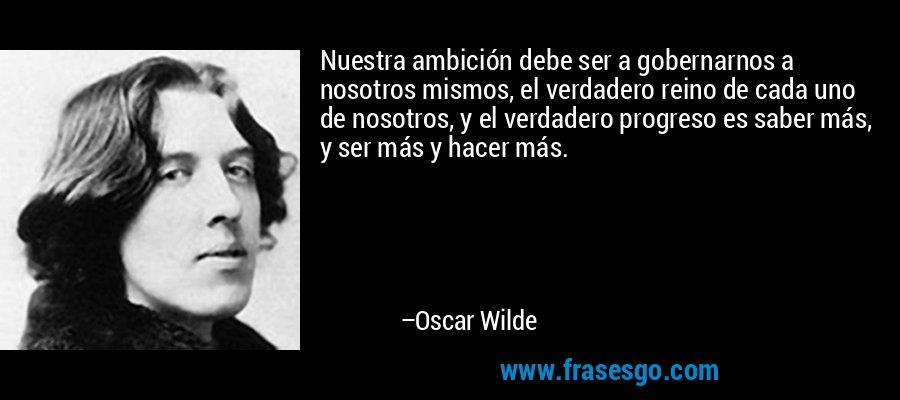 Nuestra ambición debe ser a gobernarnos a nosotros mismos, el verdadero reino de cada uno de nosotros, y el verdadero progreso es saber más, y ser más y hacer más. – Oscar Wilde