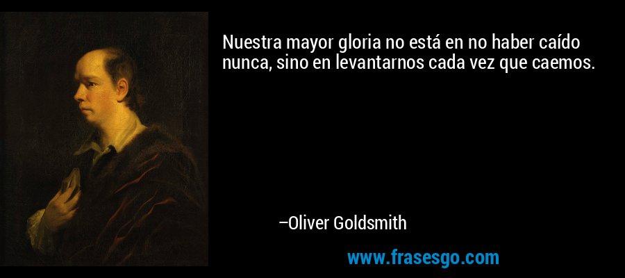 Nuestra mayor gloria no está en no haber caído nunca, sino en levantarnos cada vez que caemos. – Oliver Goldsmith