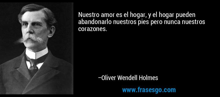 Nuestro amor es el hogar, y el hogar pueden abandonarlo nuestros pies pero nunca nuestros corazones. – Oliver Wendell Holmes