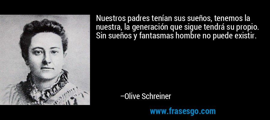 Nuestros padres tenían sus sueños, tenemos la nuestra, la generación que sigue tendrá su propio. Sin sueños y fantasmas hombre no puede existir. – Olive Schreiner