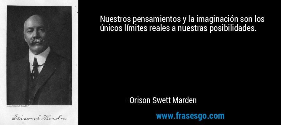 Nuestros pensamientos y la imaginación son los únicos límites reales a nuestras posibilidades. – Orison Swett Marden