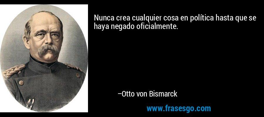 Nunca crea cualquier cosa en política hasta que se haya negado oficialmente. – Otto von Bismarck