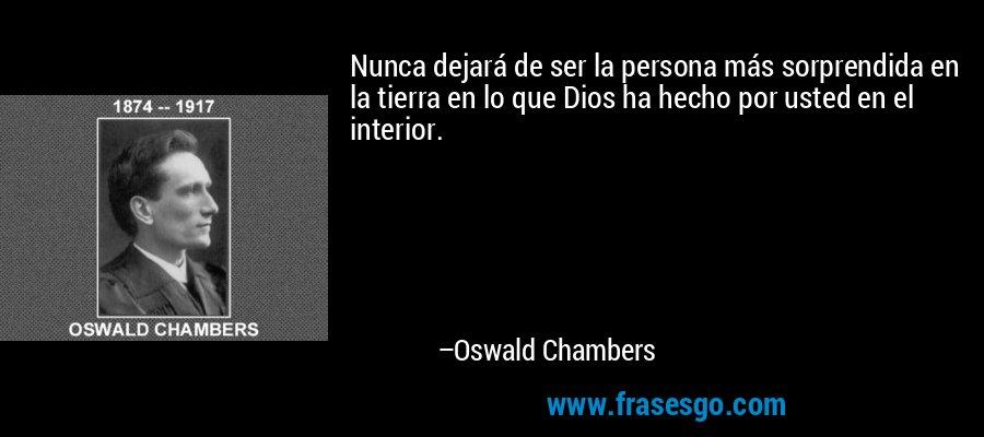 Nunca dejará de ser la persona más sorprendida en la tierra en lo que Dios ha hecho por usted en el interior. – Oswald Chambers
