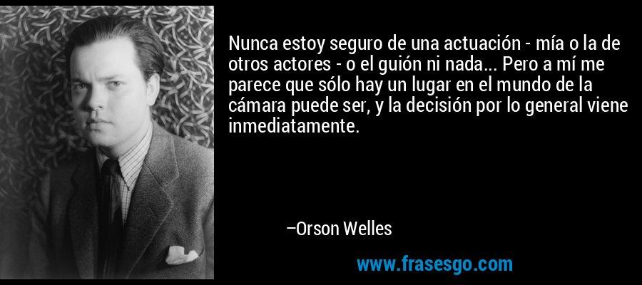 Nunca estoy seguro de una actuación - mía o la de otros actores - o el guión ni nada... Pero a mí me parece que sólo hay un lugar en el mundo de la cámara puede ser, y la decisión por lo general viene inmediatamente. – Orson Welles