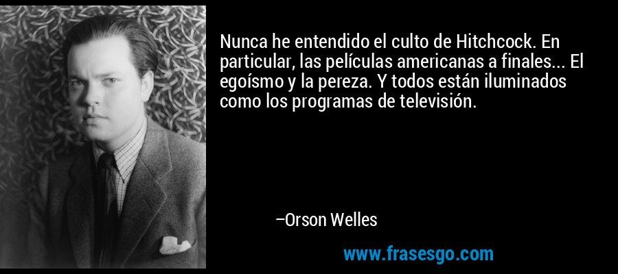 Nunca he entendido el culto de Hitchcock. En particular, las películas americanas a finales... El egoísmo y la pereza. Y todos están iluminados como los programas de televisión. – Orson Welles