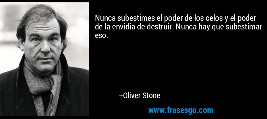 Nunca subestimes el poder de los celos y el poder de la envidia de destruir. Nunca hay que subestimar eso. – Oliver Stone