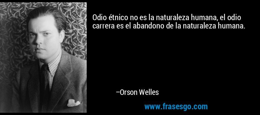 Odio étnico no es la naturaleza humana, el odio carrera es el abandono de la naturaleza humana. – Orson Welles