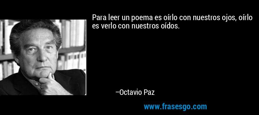 Para leer un poema es oírlo con nuestros ojos, oírlo es verlo con nuestros oídos. – Octavio Paz