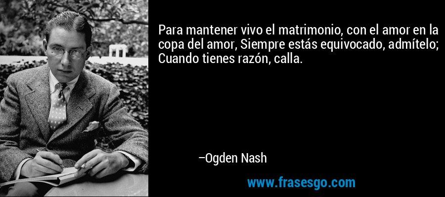 Para mantener vivo el matrimonio, con el amor en la copa del amor, Siempre estás equivocado, admítelo; Cuando tienes razón, calla. – Ogden Nash