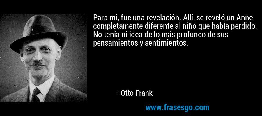 Para mí, fue una revelación. Allí, se reveló un Anne completamente diferente al niño que había perdido. No tenía ni idea de lo más profundo de sus pensamientos y sentimientos. – Otto Frank