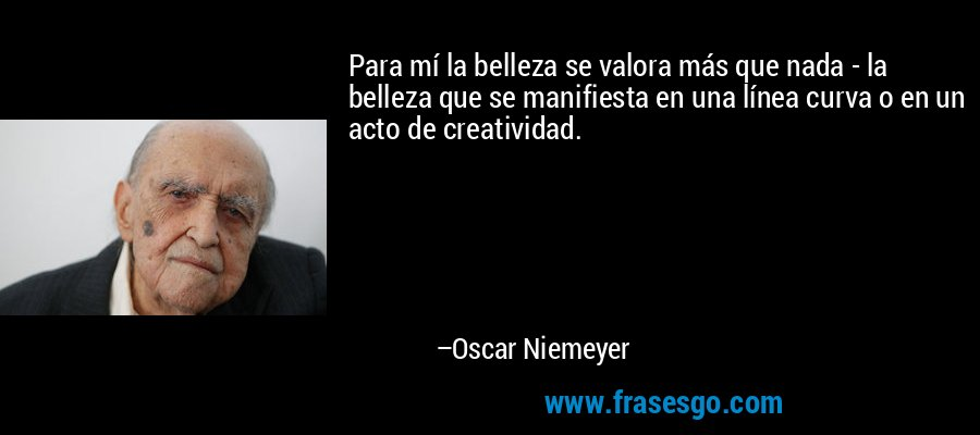 Para mí la belleza se valora más que nada - la belleza que se manifiesta en una línea curva o en un acto de creatividad. – Oscar Niemeyer