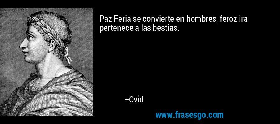 Paz Feria se convierte en hombres, feroz ira pertenece a las bestias. – Ovid