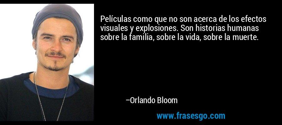 Películas como que no son acerca de los efectos visuales y explosiones. Son historias humanas sobre la familia, sobre la vida, sobre la muerte. – Orlando Bloom