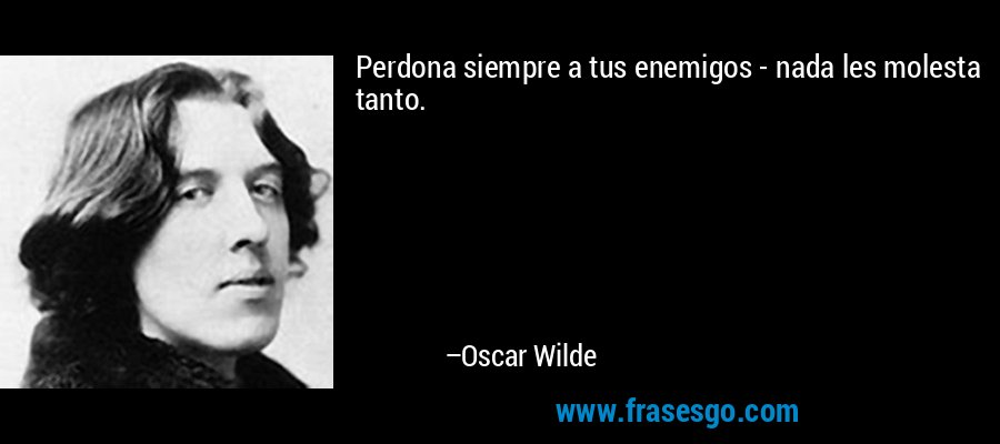 Perdona siempre a tus enemigos - nada les molesta tanto. – Oscar Wilde