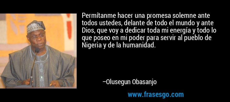 Permítanme hacer una promesa solemne ante todos ustedes, delante de todo el mundo y ante Dios, que voy a dedicar toda mi energía y todo lo que poseo en mi poder para servir al pueblo de Nigeria y de la humanidad. – Olusegun Obasanjo