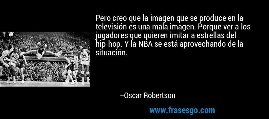 Pero creo que la imagen que se produce en la televisión es una mala imagen. Porque ver a los jugadores que quieren imitar a estrellas del hip-hop. Y la NBA se está aprovechando de la situación. – Oscar Robertson
