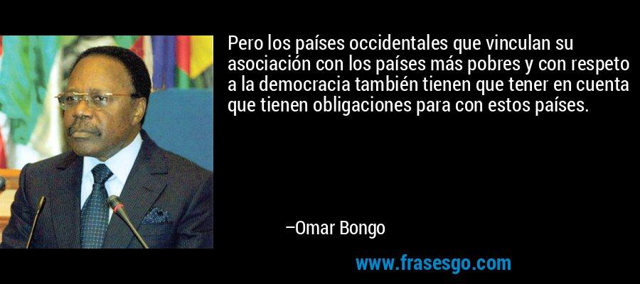 Pero los países occidentales que vinculan su asociación con los países más pobres y con respeto a la democracia también tienen que tener en cuenta que tienen obligaciones para con estos países. – Omar Bongo