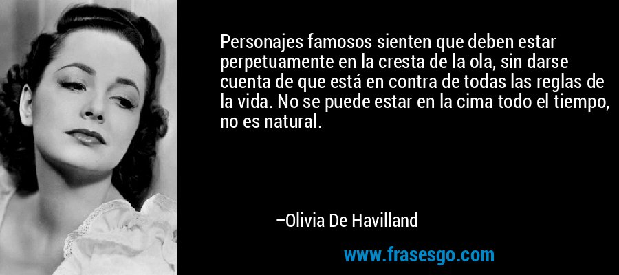 Personajes famosos sienten que deben estar perpetuamente en la cresta de la ola, sin darse cuenta de que está en contra de todas las reglas de la vida. No se puede estar en la cima todo el tiempo, no es natural. – Olivia De Havilland