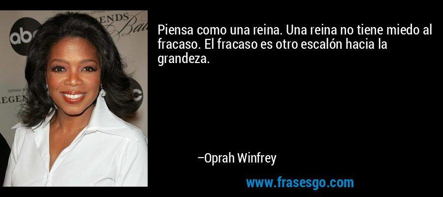 Piensa como una reina. Una reina no tiene miedo al fracaso. El fracaso es otro escalón hacia la grandeza. – Oprah Winfrey