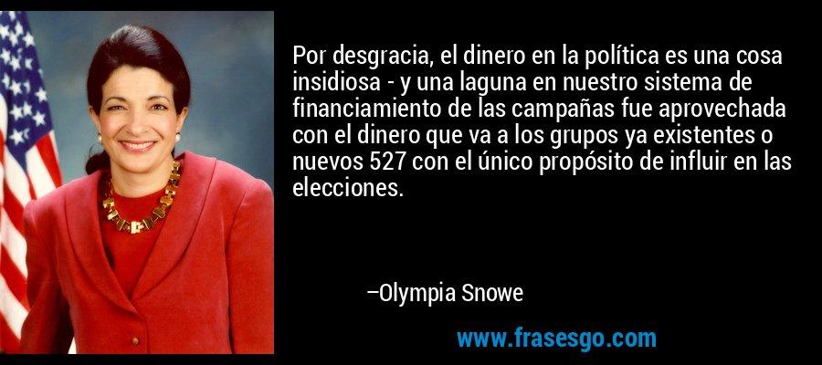 Por desgracia, el dinero en la política es una cosa insidiosa - y una laguna en nuestro sistema de financiamiento de las campañas fue aprovechada con el dinero que va a los grupos ya existentes o nuevos 527 con el único propósito de influir en las elecciones. – Olympia Snowe