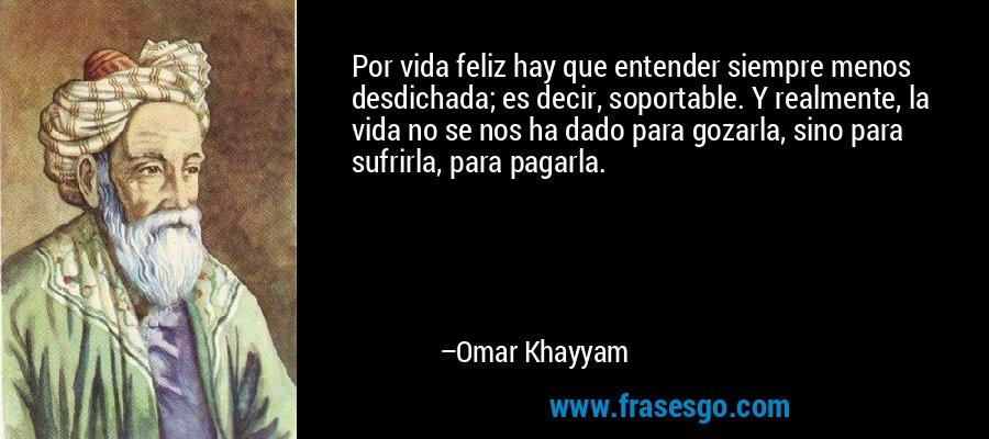 Por vida feliz hay que entender siempre menos desdichada; es decir, soportable. Y realmente, la vida no se nos ha dado para gozarla, sino para sufrirla, para pagarla. – Omar Khayyam