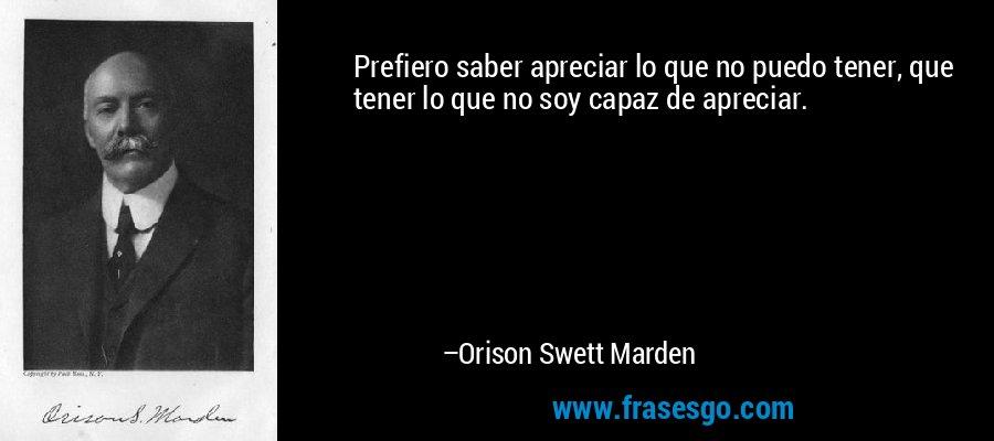 Prefiero saber apreciar lo que no puedo tener, que tener lo que no soy capaz de apreciar. – Orison Swett Marden