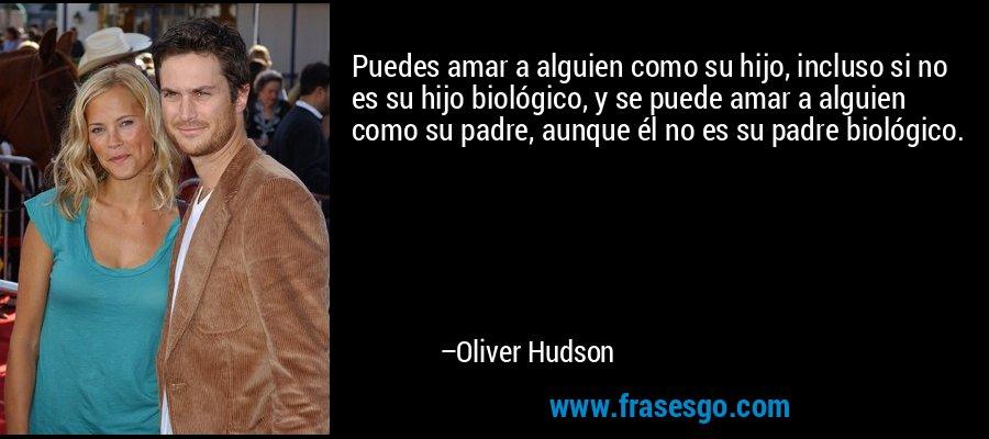 Puedes amar a alguien como su hijo, incluso si no es su hijo biológico, y se puede amar a alguien como su padre, aunque él no es su padre biológico. – Oliver Hudson
