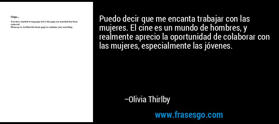Puedo decir que me encanta trabajar con las mujeres. El cine es un mundo de hombres, y realmente aprecio la oportunidad de colaborar con las mujeres, especialmente las jóvenes. – Olivia Thirlby