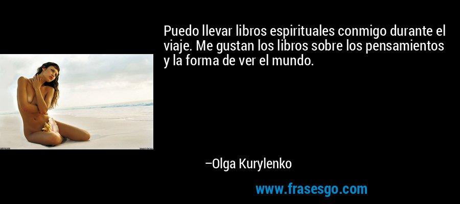 Puedo llevar libros espirituales conmigo durante el viaje. Me gustan los libros sobre los pensamientos y la forma de ver el mundo. – Olga Kurylenko