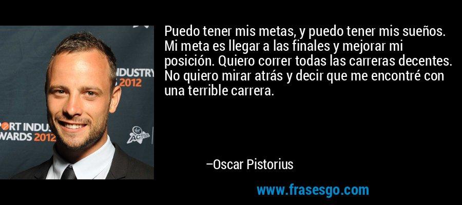 Puedo tener mis metas, y puedo tener mis sueños. Mi meta es llegar a las finales y mejorar mi posición. Quiero correr todas las carreras decentes. No quiero mirar atrás y decir que me encontré con una terrible carrera. – Oscar Pistorius