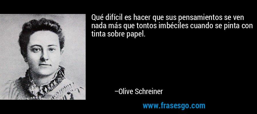 Qué difícil es hacer que sus pensamientos se ven nada más que tontos imbéciles cuando se pinta con tinta sobre papel. – Olive Schreiner