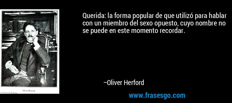 Querida: la forma popular de que utilizó para hablar con un miembro del sexo opuesto, cuyo nombre no se puede en este momento recordar. – Oliver Herford