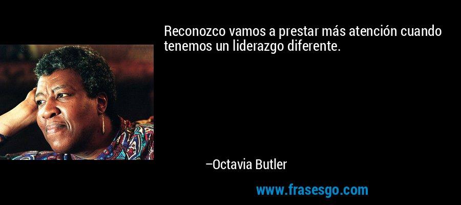 Reconozco vamos a prestar más atención cuando tenemos un liderazgo diferente. – Octavia Butler