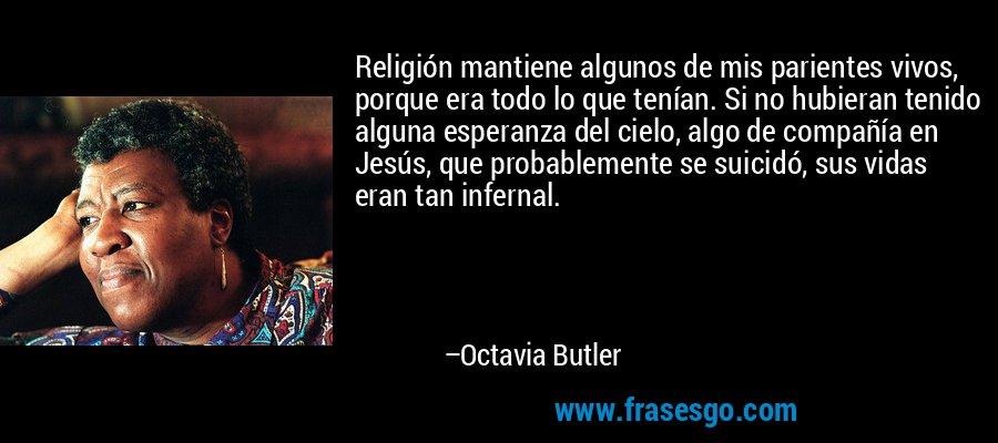 Religión mantiene algunos de mis parientes vivos, porque era todo lo que tenían. Si no hubieran tenido alguna esperanza del cielo, algo de compañía en Jesús, que probablemente se suicidó, sus vidas eran tan infernal. – Octavia Butler